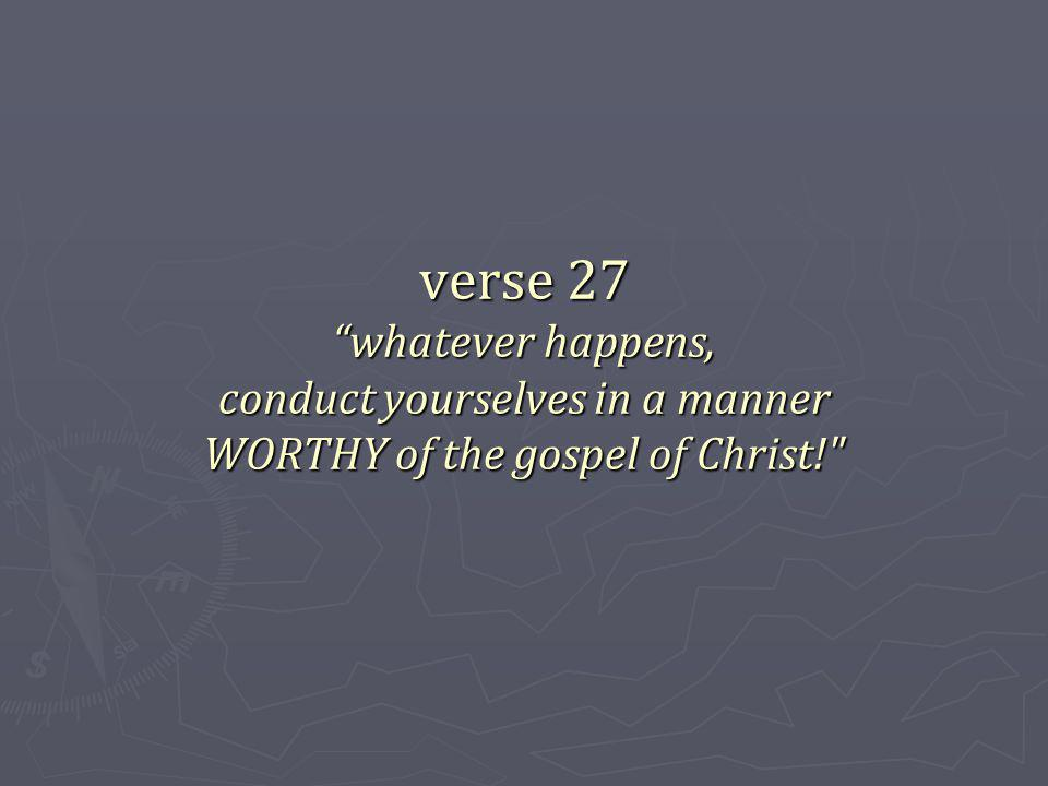 verse 27 whatever happens, conduct yourselves in a manner WORTHY of the gospel of Christ!