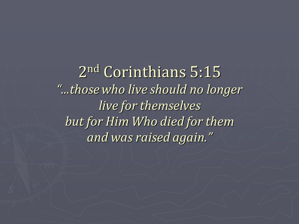 2 nd Corinthians 5:15...those who live should no longer live for themselves but for Him Who died for them and was raised again.