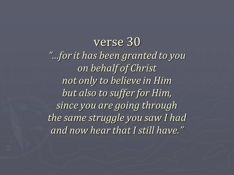 verse 30...for it has been granted to you on behalf of Christ not only to believe in Him but also to suffer for Him, since you are going through the same struggle you saw I had and now hear that I still have.