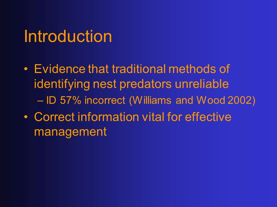 Introduction Evidence that traditional methods of identifying nest predators unreliable –ID 57% incorrect (Williams and Wood 2002) Correct information vital for effective management