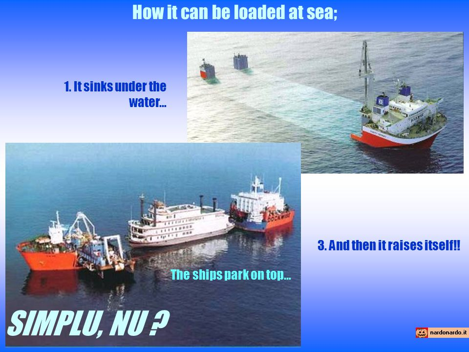 How it can be loaded at sea; 1. It sinks under the water… The ships park on top… 3.