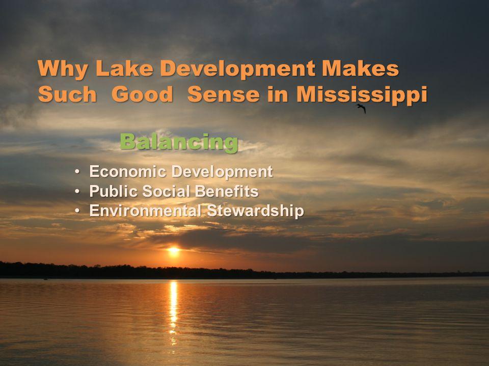 Balancing Why Lake Development Makes Such Good Sense in Mississippi Economic Development Economic Development Public Social Benefits Public Social Benefits Environmental Stewardship Environmental Stewardship