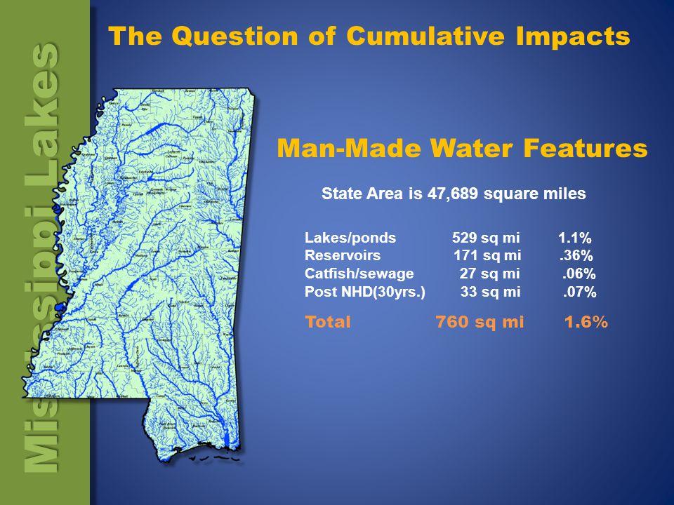 State Area is 47,689 square miles Lakes/ponds 529 sq mi 1.1% Reservoirs 171 sq mi.36% Catfish/sewage 27 sq mi.06% Post NHD(30yrs.) 33 sq mi.07% Man-Made Water Features Total 760 sq mi 1.6% Mississippi Lakes The Question of Cumulative Impacts