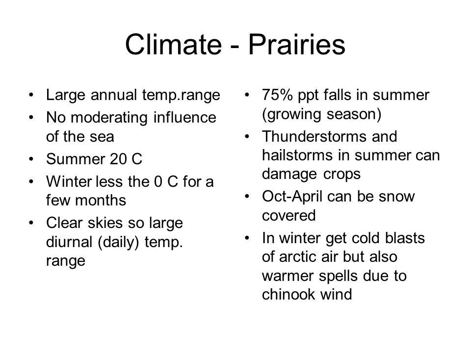 Climate - Prairies Large annual temp.range No moderating influence of the sea Summer 20 C Winter less the 0 C for a few months Clear skies so large diurnal (daily) temp.