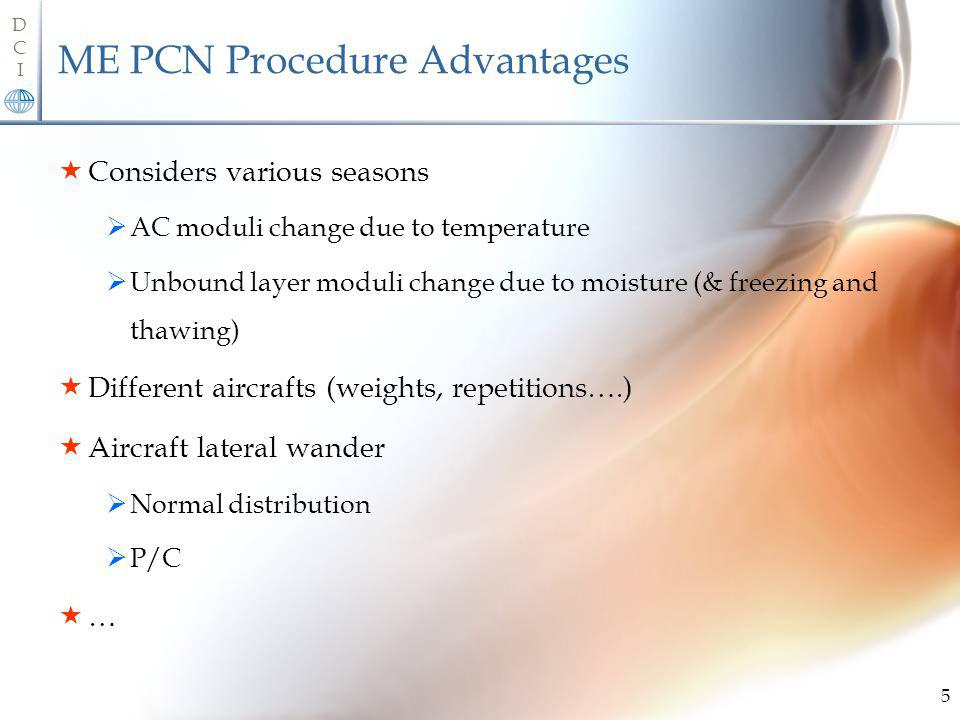 DCIDCI ME PCN Procedure Advantages Considers various seasons AC moduli change due to temperature Unbound layer moduli change due to moisture (& freezing and thawing) Different aircrafts (weights, repetitions….) Aircraft lateral wander Normal distribution P/C … 5