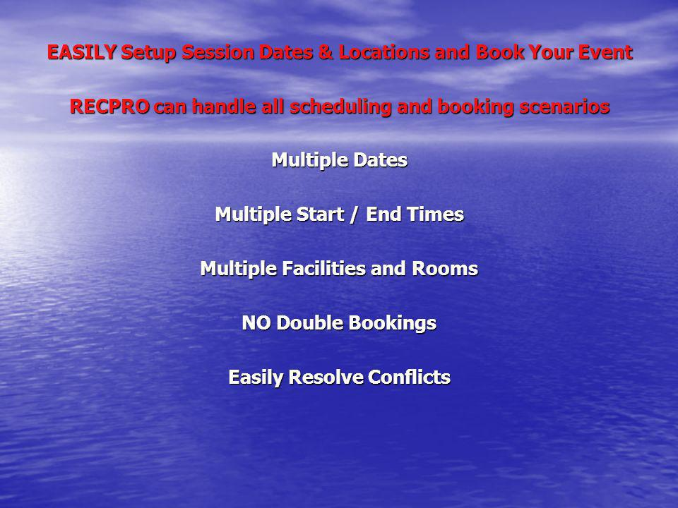 EASILY Setup Session Dates & Locations and Book Your Event RECPRO can handle all scheduling and booking scenarios Multiple Dates Multiple Start / End