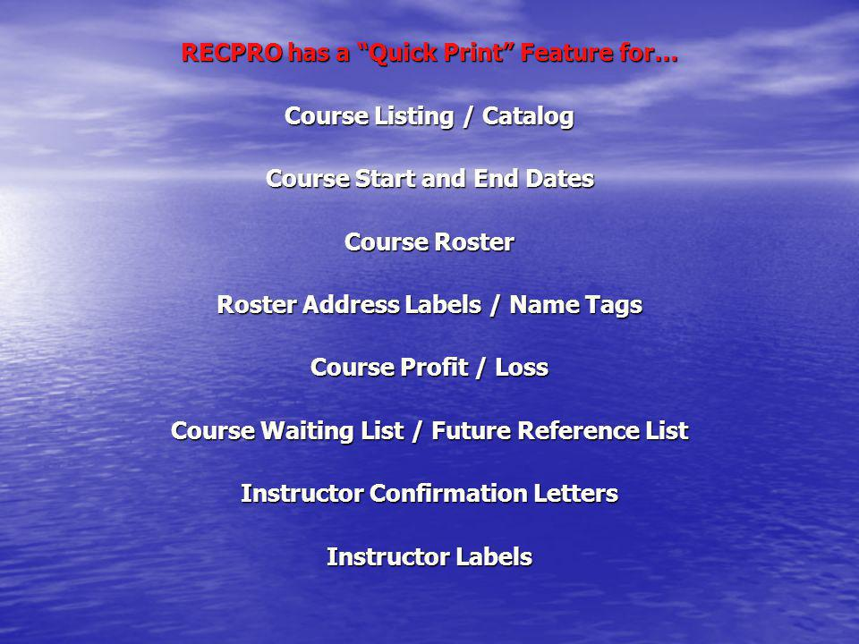 RECPRO has a Quick Print Feature for… Course Listing / Catalog Course Start and End Dates Course Roster Roster Address Labels / Name Tags Course Profi