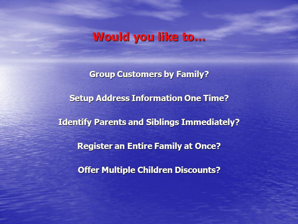 Would you like to… Group Customers by Family? Setup Address Information One Time? Identify Parents and Siblings Immediately? Register an Entire Family