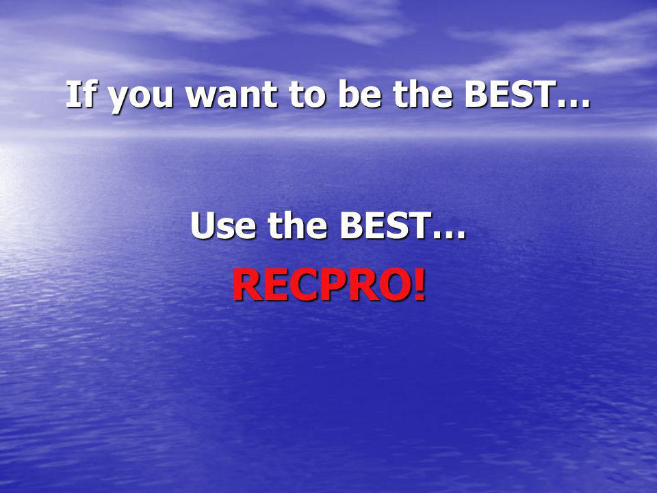 If you want to be the BEST… Use the BEST… RECPRO!