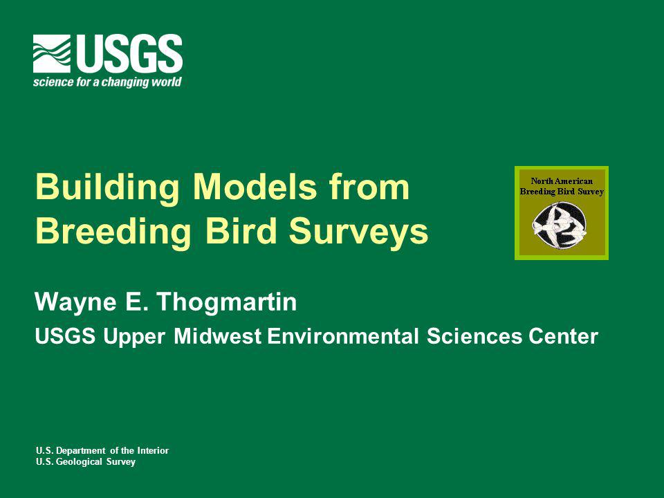 U.S. Department of the Interior U.S. Geological Survey Building Models from Breeding Bird Surveys Wayne E. Thogmartin USGS Upper Midwest Environmental