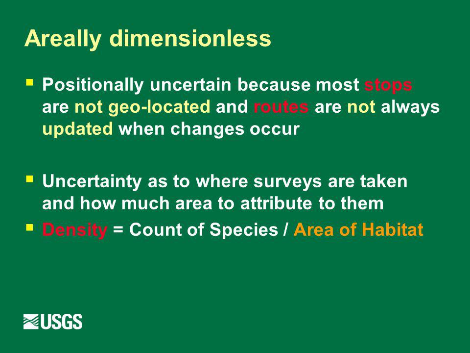 Areally dimensionless Positionally uncertain because most stops are not geo-located and routes are not always updated when changes occur Uncertainty as to where surveys are taken and how much area to attribute to them Density = Count of Species / Area of Habitat