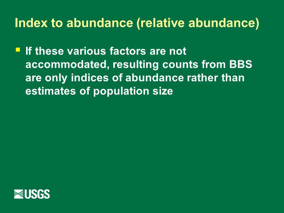 Index to abundance (relative abundance) If these various factors are not accommodated, resulting counts from BBS are only indices of abundance rather than estimates of population size