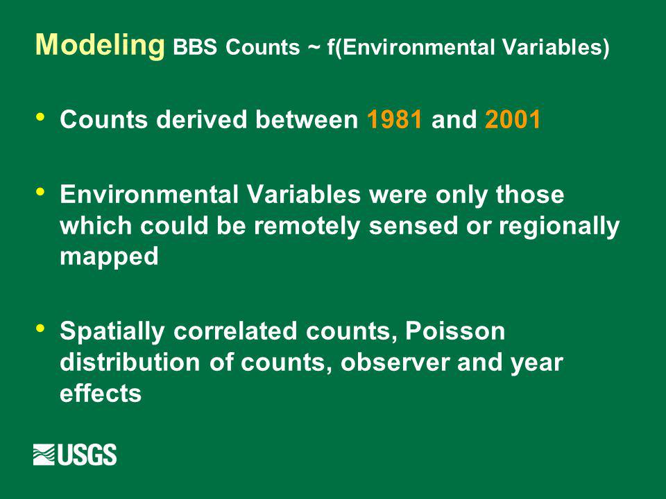 Modeling BBS Counts ~ f(Environmental Variables) Counts derived between 1981 and 2001 Environmental Variables were only those which could be remotely sensed or regionally mapped Spatially correlated counts, Poisson distribution of counts, observer and year effects