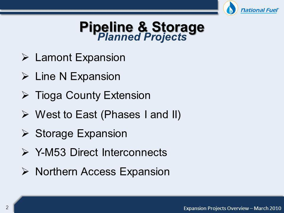 2 Expansion Projects Overview – March 2010 Pipeline & Storage Planned Projects Lamont Expansion Line N Expansion Tioga County Extension West to East (Phases I and II) Storage Expansion Y-M53 Direct Interconnects Northern Access Expansion