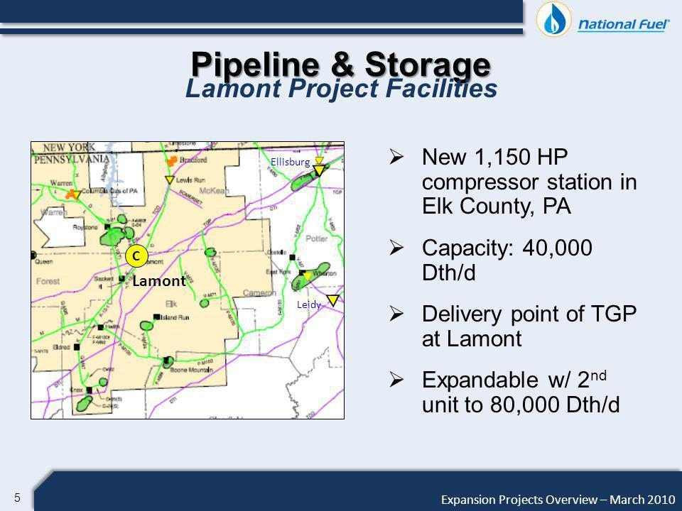 6 Expansion Projects Overview – March 2010 Pipeline & Storage Lamont Project Description Phase I Estimated Cost: $6 million Phase I Timeline: Construction under FERC Blanket Certificate Planned Construction: March 2010 Planned In-Service: June 2010 Precedent Agreements: Seneca Resources for 30,000 Dth/d EOG for 10,000 Dth/d Phase II Precedent Agreement for 10,000 Dth/d Phase II Service Request for 40,000 Dth/d Annual Revenue of $1.7 million each Phase