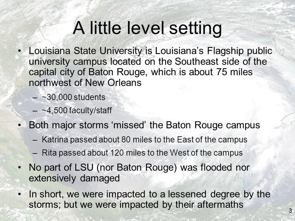 3 A little level setting Louisiana State University is Louisianas Flagship public university campus located on the Southeast side of the capital city of Baton Rouge, which is about 75 miles northwest of New Orleans –~30,000 students –~4,500 faculty/staff Both major storms missed the Baton Rouge campus –Katrina passed about 80 miles to the East of the campus –Rita passed about 120 miles to the West of the campus No part of LSU (nor Baton Rouge) was flooded nor extensively damaged In short, we were impacted to a lessened degree by the storms; but we were impacted by their aftermaths