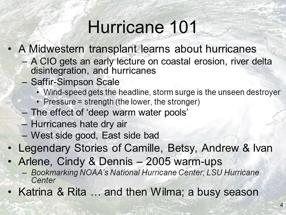 4 Hurricane 101 A Midwestern transplant learns about hurricanes –A CIO gets an early lecture on coastal erosion, river delta disintegration, and hurricanes –Saffir-Simpson Scale Wind-speed gets the headline, storm surge is the unseen destroyer Pressure = strength (the lower, the stronger) –The effect of deep warm water pools –Hurricanes hate dry air –West side good, East side bad Legendary Stories of Camille, Betsy, Andrew & Ivan Arlene, Cindy & Dennis – 2005 warm-ups –Bookmarking NOAAs National Hurricane Center; LSU Hurricane Center Katrina & Rita … and then Wilma; a busy season
