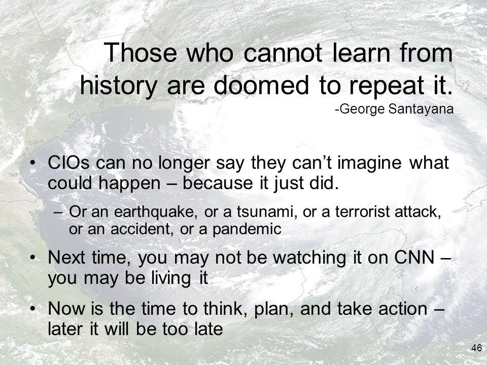 46 Those who cannot learn from history are doomed to repeat it.