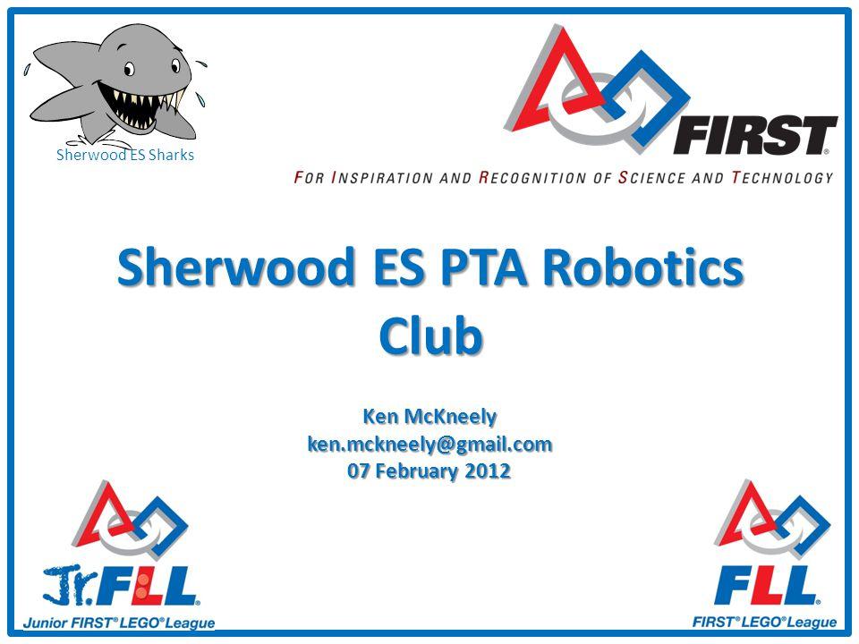 Sherwood ES Sharks Sherwood ES PTA Robotics Club Ken McKneely ken.mckneely@gmail.com 07 February 2012