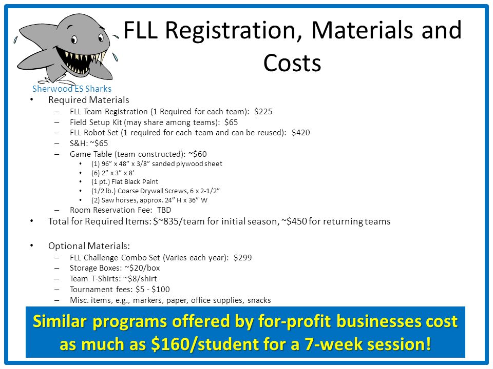 Sherwood ES Sharks FLL Registration, Materials and Costs Required Materials – FLL Team Registration (1 Required for each team): $225 – Field Setup Kit (may share among teams): $65 – FLL Robot Set (1 required for each team and can be reused): $420 – S&H: ~$65 – Game Table (team constructed): ~$60 (1) 96 x 48 x 3/8 sanded plywood sheet (6) 2 x 3 x 8 (1 pt.) Flat Black Paint (1/2 lb.) Coarse Drywall Screws, 6 x 2-1/2 (2) Saw horses, approx.