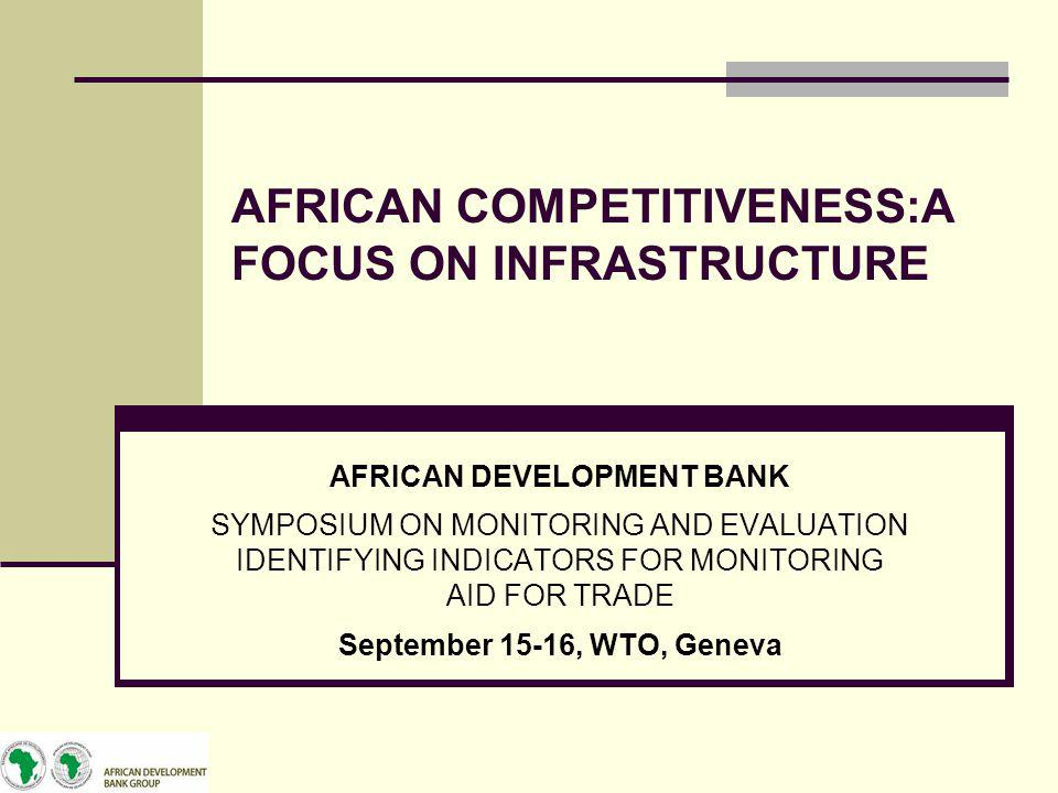 AFRICAN COMPETITIVENESS:A FOCUS ON INFRASTRUCTURE AFRICAN DEVELOPMENT BANK SYMPOSIUM ON MONITORING AND EVALUATION IDENTIFYING INDICATORS FOR MONITORIN