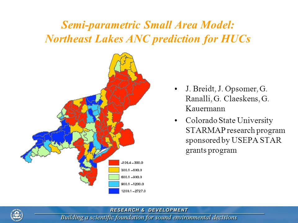 Semi-parametric Small Area Model: Northeast Lakes ANC prediction for HUCs J. Breidt, J. Opsomer, G. Ranalli, G. Claeskens, G. Kauermann Colorado State