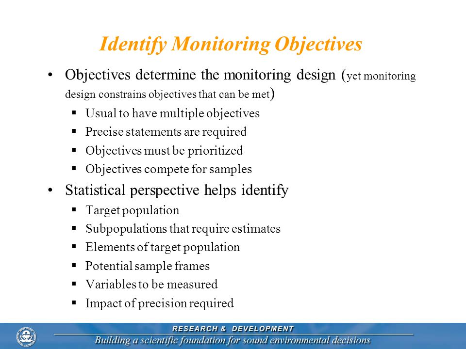 Identify Monitoring Objectives Objectives determine the monitoring design ( yet monitoring design constrains objectives that can be met ) Usual to hav