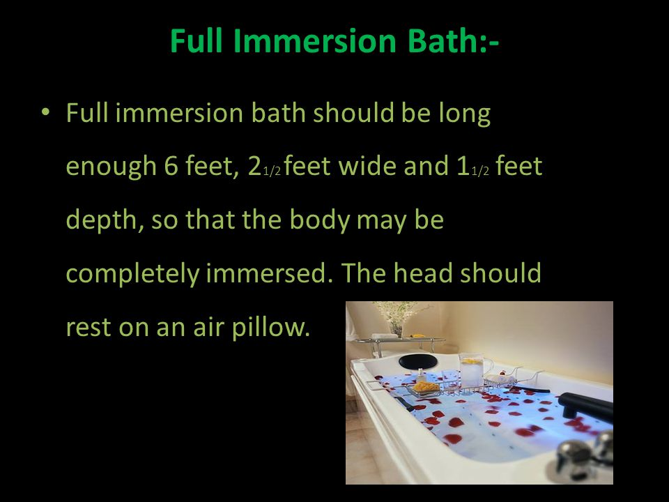Full Immersion Bath:- Full immersion bath should be long enough 6 feet, 2 1/2 feet wide and 1 1/2 feet depth, so that the body may be completely immersed.