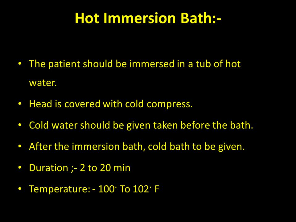 Hot Immersion Bath:- The patient should be immersed in a tub of hot water.