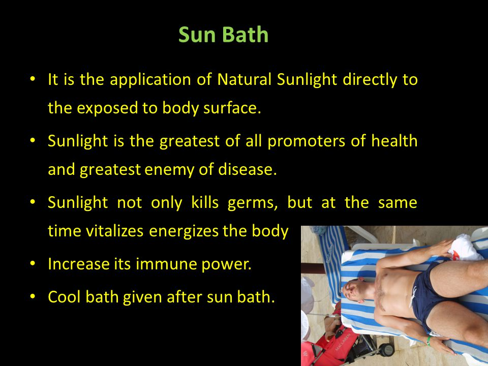 Sun Bath It is the application of Natural Sunlight directly to the exposed to body surface.