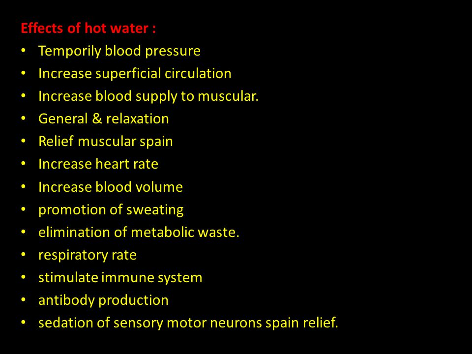Effects of hot water : Temporily blood pressure Increase superficial circulation Increase blood supply to muscular.