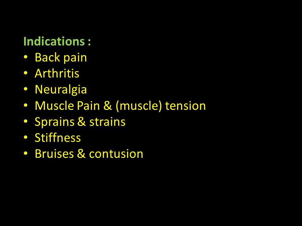 Indications : Back pain Arthritis Neuralgia Muscle Pain & (muscle) tension Sprains & strains Stiffness Bruises & contusion
