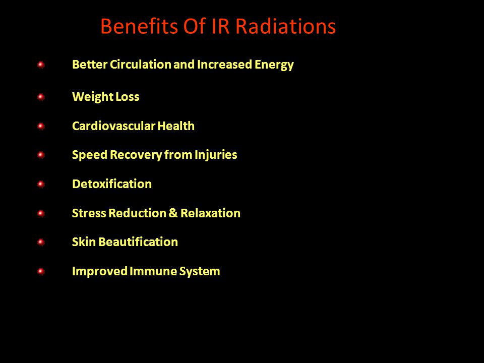 Benefits Of IR Radiations Better Circulation and Increased Energy Weight Loss Cardiovascular Health Speed Recovery from Injuries Detoxification Stress Reduction & Relaxation Skin Beautification Improved Immune System