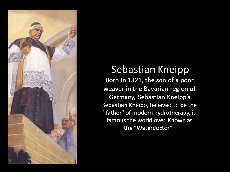 Sebastian Kneipp Born in 1821, the son of a poor weaver in the Bavarian region of Germany, Sebastian Kneipps Sebastian Kneipp, believed to be the father of modern hydrotherapy, is famous the world over.