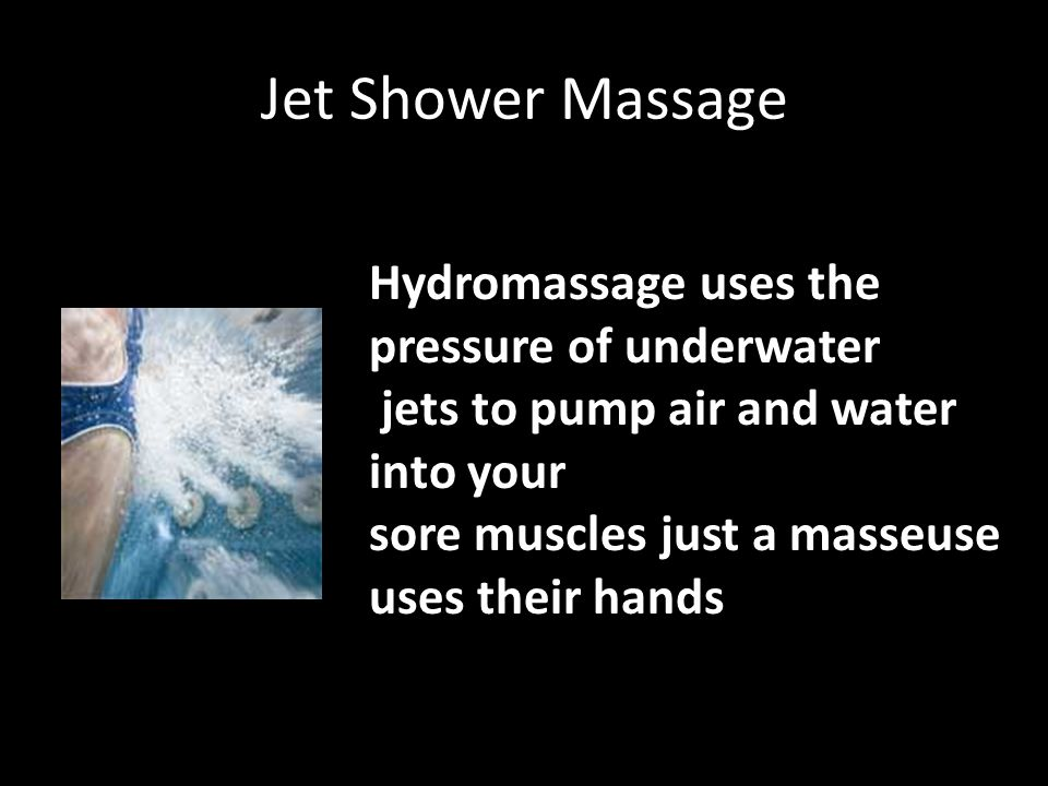 Jet Shower Massage Hydromassage uses the pressure of underwater jets to pump air and water into your sore muscles just a masseuse uses their hands