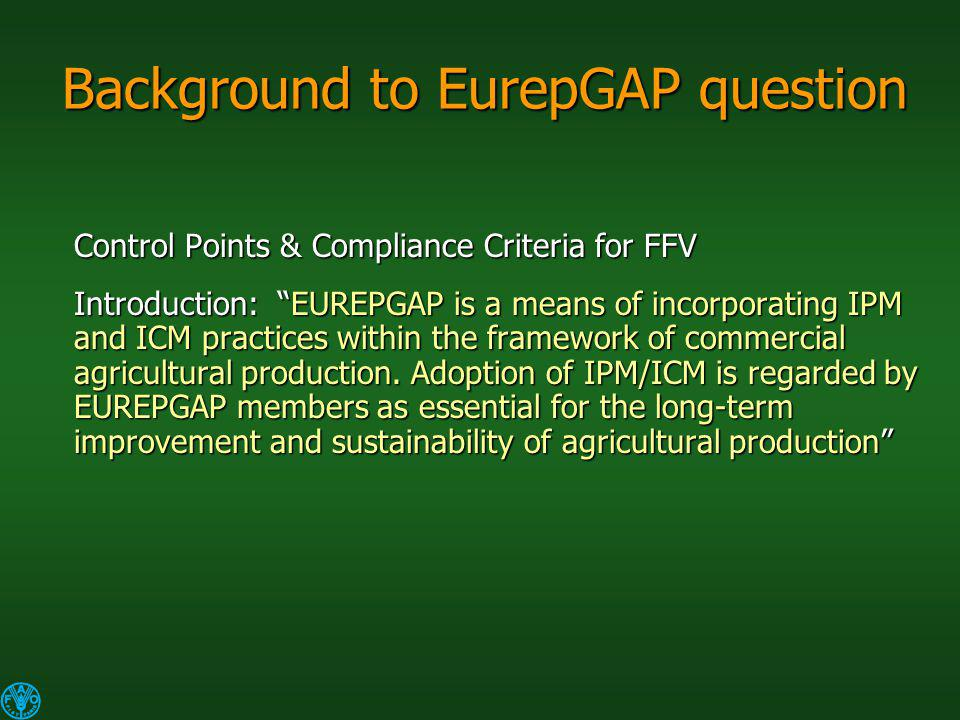 Background to EurepGAP question Control Points & Compliance Criteria for FFV Introduction: EUREPGAP is a means of incorporating IPM and ICM practices within the framework of commercial agricultural production.