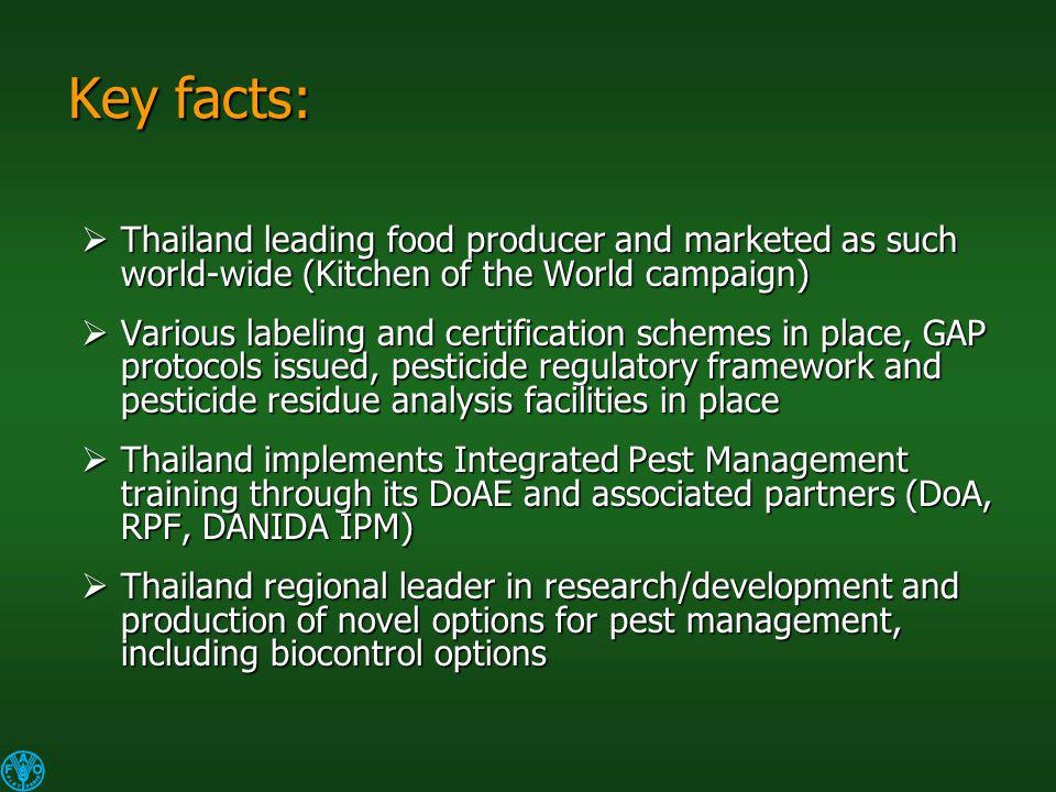 Key facts: Thailand leading food producer and marketed as such world-wide (Kitchen of the World campaign) Thailand leading food producer and marketed as such world-wide (Kitchen of the World campaign) Various labeling and certification schemes in place, GAP protocols issued, pesticide regulatory framework and pesticide residue analysis facilities in place Various labeling and certification schemes in place, GAP protocols issued, pesticide regulatory framework and pesticide residue analysis facilities in place Thailand implements Integrated Pest Management training through its DoAE and associated partners (DoA, RPF, DANIDA IPM) Thailand implements Integrated Pest Management training through its DoAE and associated partners (DoA, RPF, DANIDA IPM) Thailand regional leader in research/development and production of novel options for pest management, including biocontrol options Thailand regional leader in research/development and production of novel options for pest management, including biocontrol options