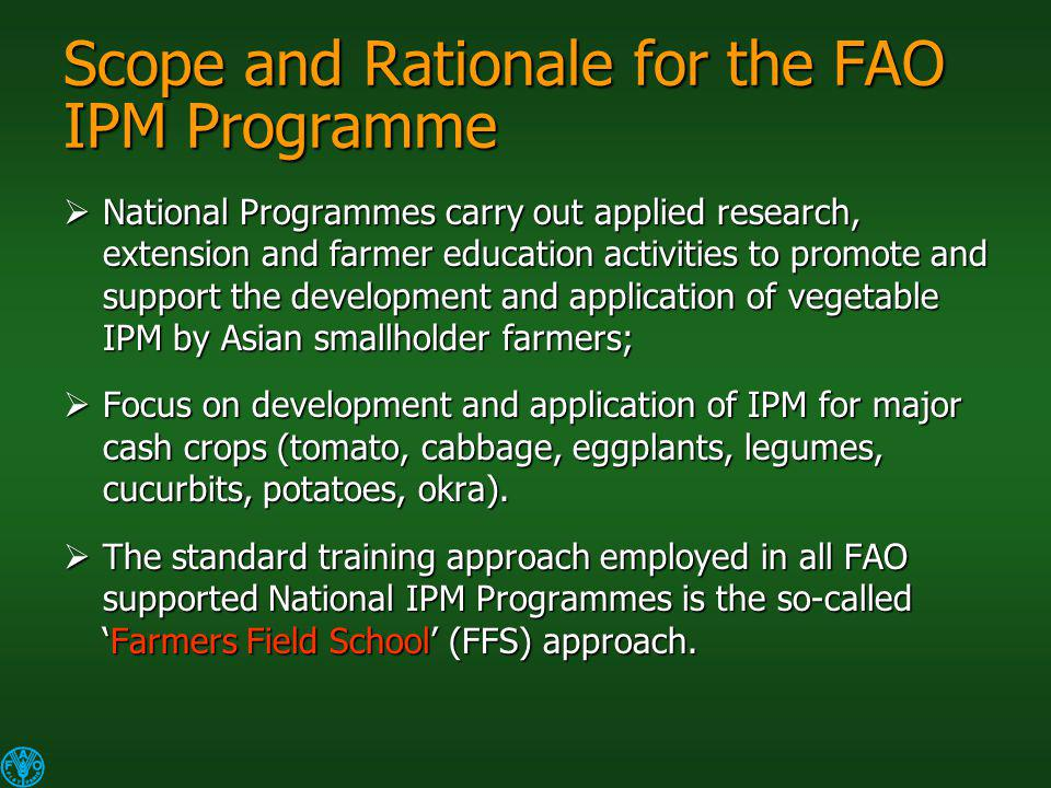 Scope and Rationale for the FAO IPM Programme National Programmes carry out applied research, extension and farmer education activities to promote and support the development and application of vegetable IPM by Asian smallholder farmers; National Programmes carry out applied research, extension and farmer education activities to promote and support the development and application of vegetable IPM by Asian smallholder farmers; Focus on development and application of IPM for major cash crops (tomato, cabbage, eggplants, legumes, cucurbits, potatoes, okra).