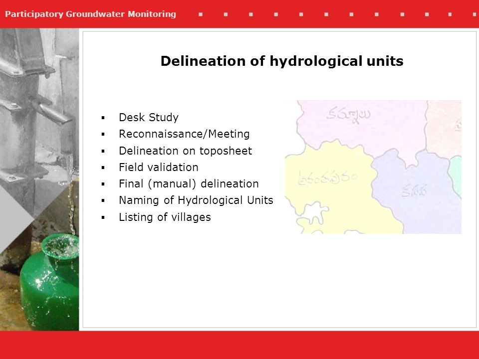 Participatory Groundwater Monitoring Desk Study Reconnaissance/Meeting Delineation on toposheet Field validation Final (manual) delineation Naming of Hydrological Units Listing of villages Delineation of hydrological units