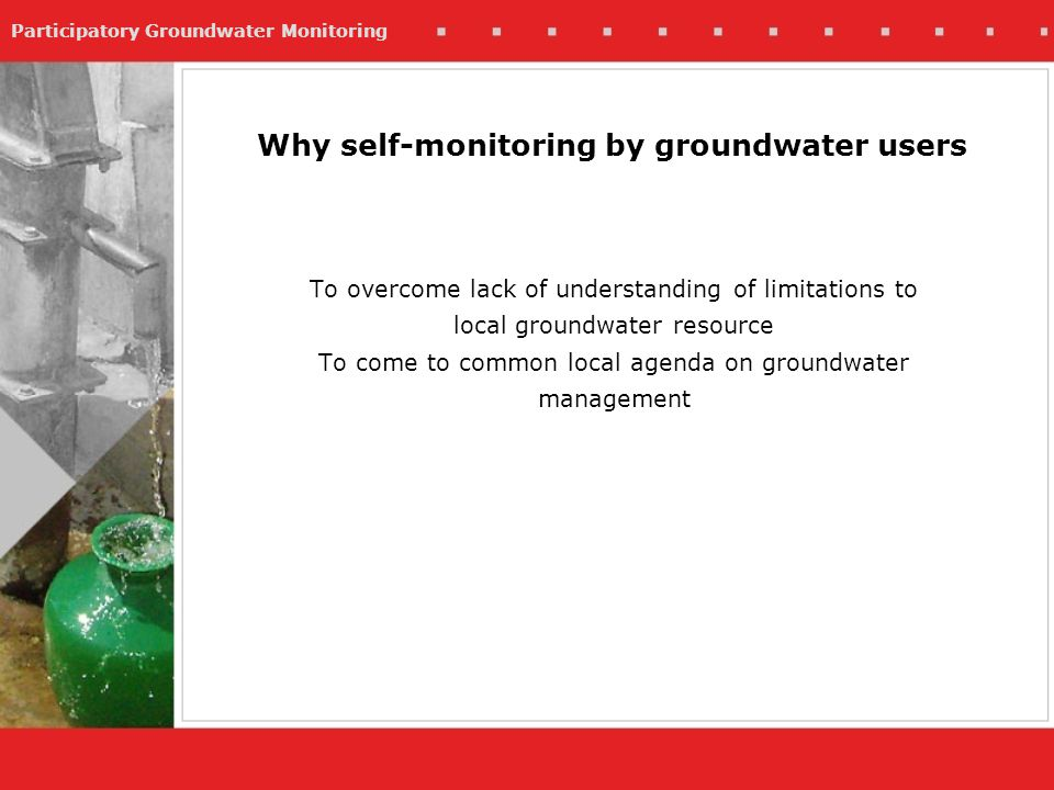 Participatory Groundwater Monitoring Why self-monitoring by groundwater users To overcome lack of understanding of limitations to local groundwater resource To come to common local agenda on groundwater management