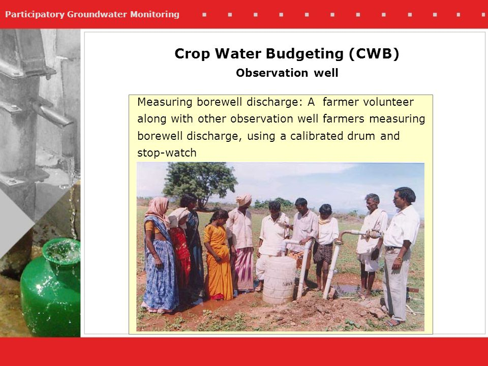 Participatory Groundwater Monitoring Measuring borewell discharge: A farmer volunteer along with other observation well farmers measuring borewell discharge, using a calibrated drum and stop-watch Crop Water Budgeting (CWB) Observation well