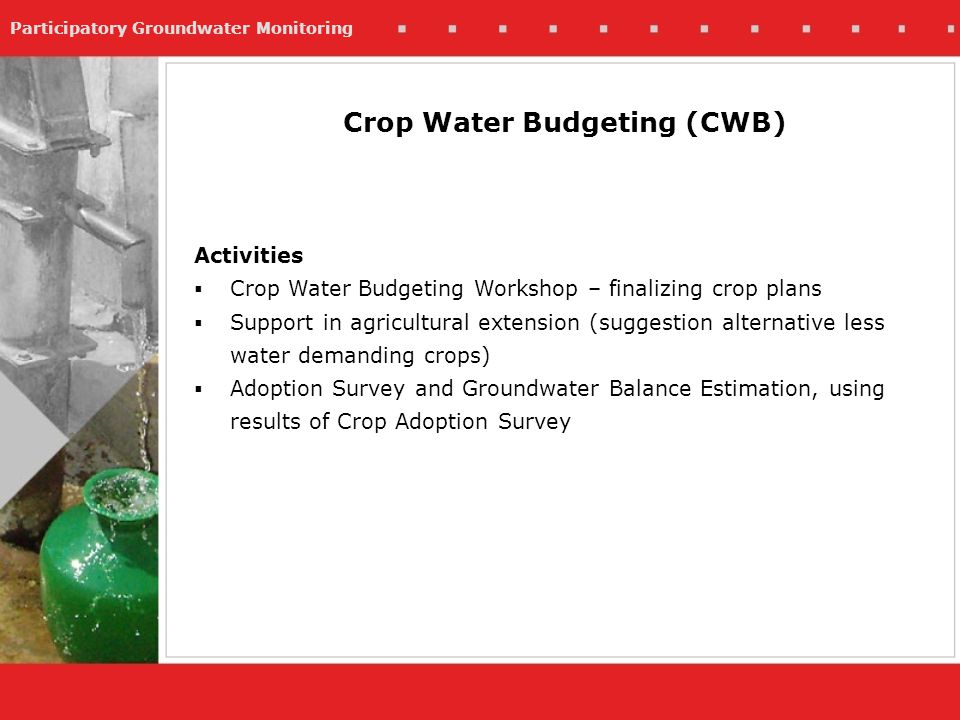 Participatory Groundwater Monitoring Activities Crop Water Budgeting Workshop – finalizing crop plans Support in agricultural extension (suggestion alternative less water demanding crops) Adoption Survey and Groundwater Balance Estimation, using results of Crop Adoption Survey Crop Water Budgeting (CWB)
