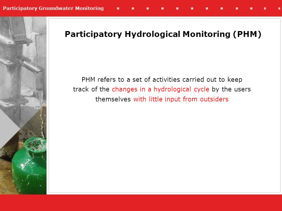 Participatory Groundwater Monitoring Participatory Hydrological Monitoring (PHM) PHM refers to a set of activities carried out to keep track of the changes in a hydrological cycle by the users themselves with little input from outsiders