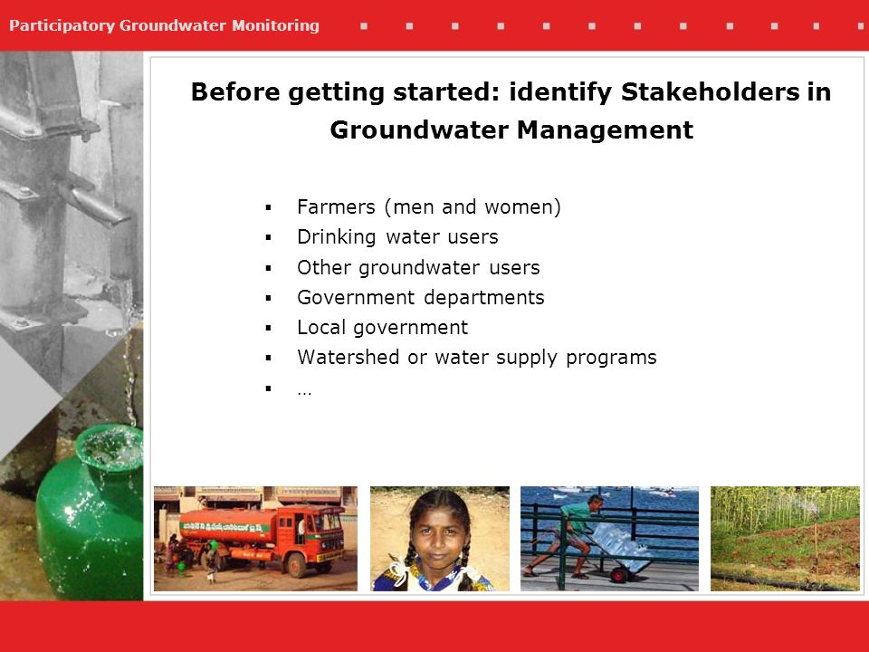 Participatory Groundwater Monitoring Farmers (men and women) Drinking water users Other groundwater users Government departments Local government Watershed or water supply programs … Before getting started: identify Stakeholders in Groundwater Management