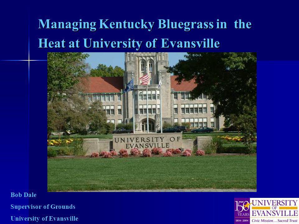 Managing Kentucky Bluegrass in the Heat at University of Evansville Bob Dale Supervisor of Grounds University of Evansville