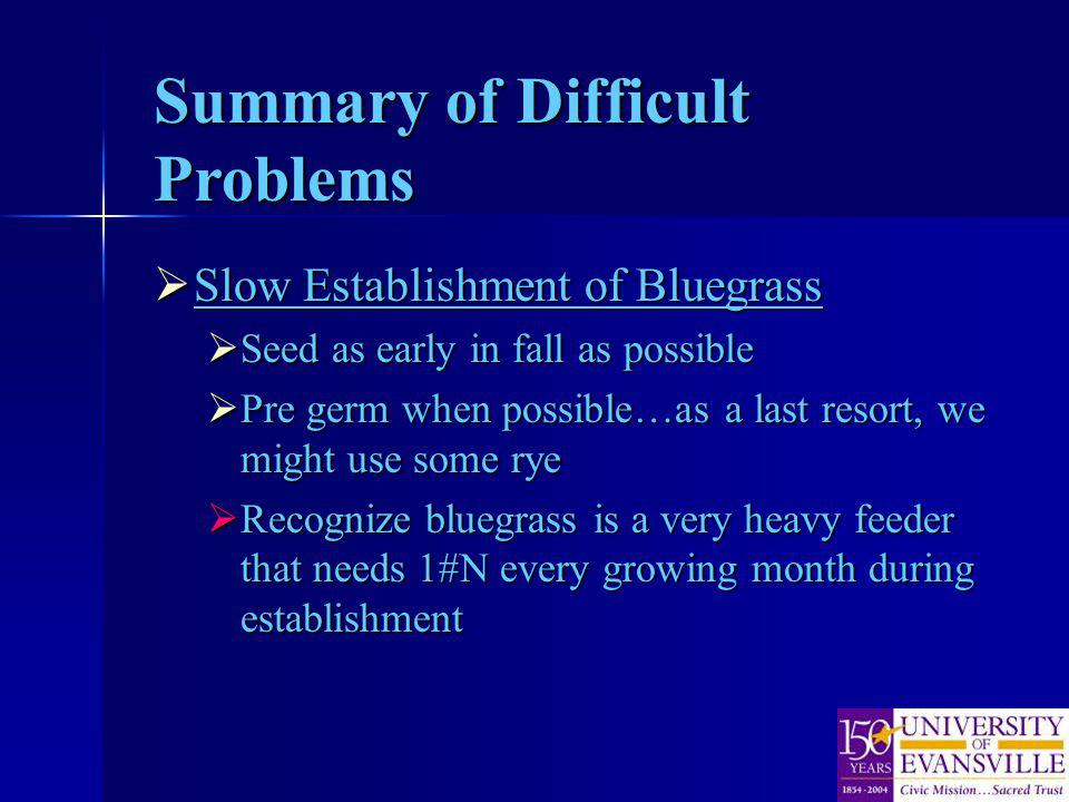 Summary of Difficult Problems Slow Establishment of Bluegrass Slow Establishment of Bluegrass Seed as early in fall as possible Seed as early in fall