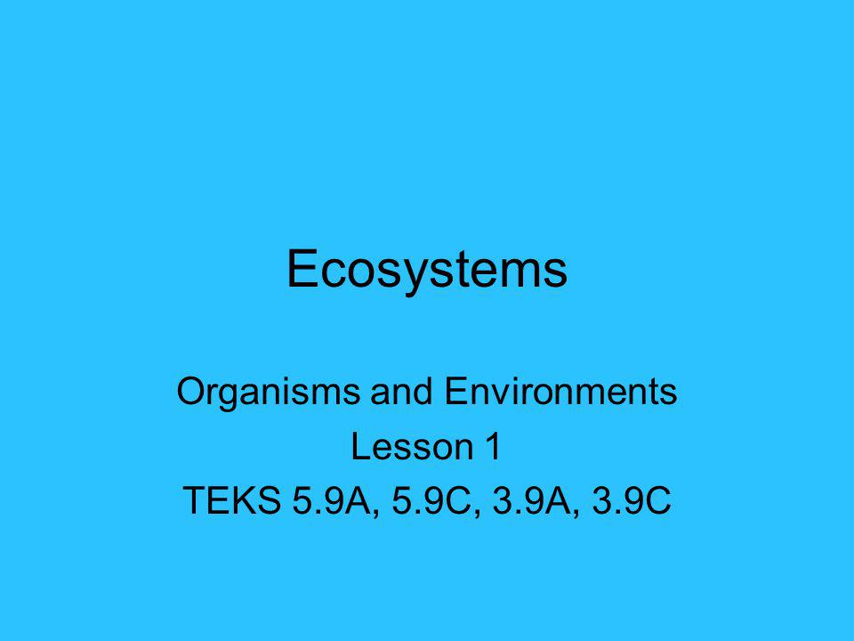 Ecosystems Organisms and Environments Lesson 1 TEKS 5.9A, 5.9C, 3.9A, 3.9C