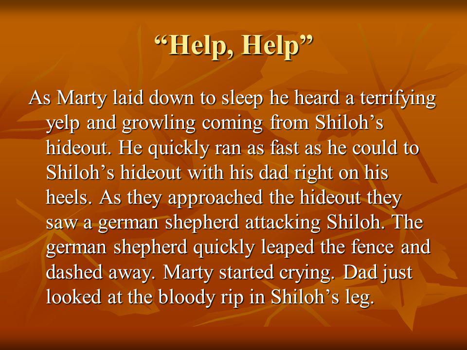 Help, Help As Marty laid down to sleep he heard a terrifying yelp and growling coming from Shilohs hideout.