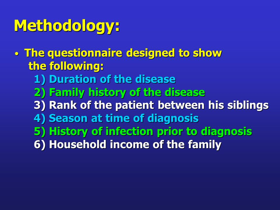 Methodology: The questionnaire designed to show The questionnaire designed to show the following: 1) Duration of the disease 1) Duration of the disease 2) Family history of the disease 2) Family history of the disease 3) Rank of the patient between his siblings 3) Rank of the patient between his siblings 4) Season at time of diagnosis 4) Season at time of diagnosis 5) History of infection prior to diagnosis 5) History of infection prior to diagnosis 6) Household income of the family 6) Household income of the family