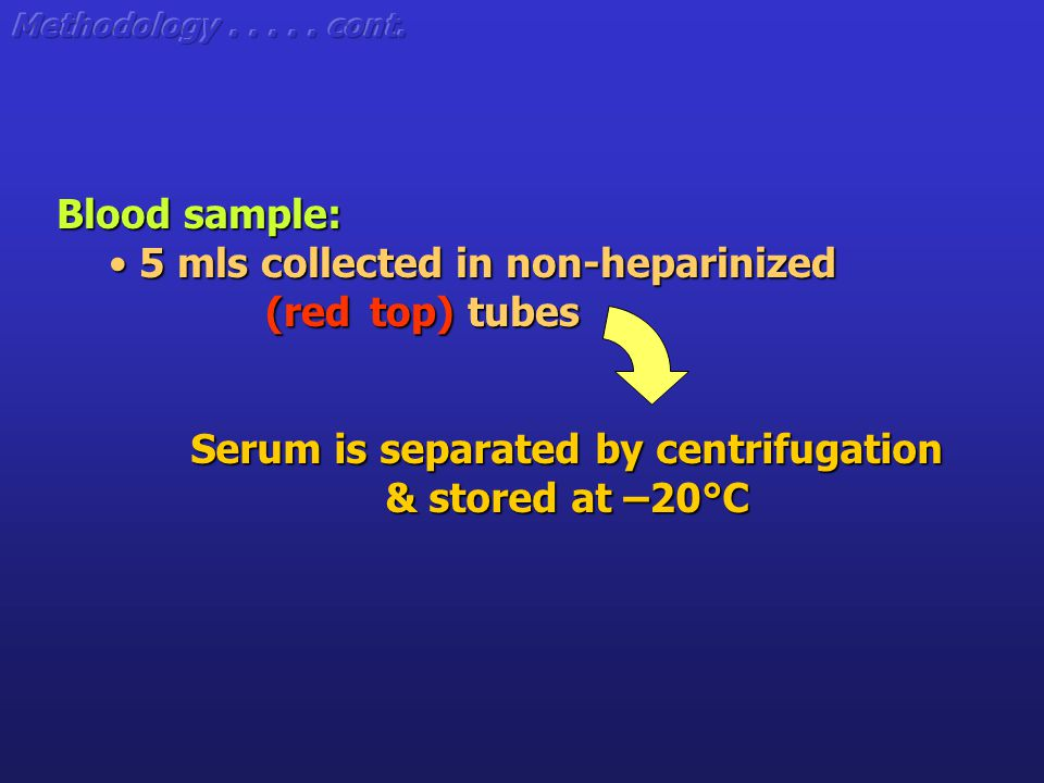 Serum is separated by centrifugation & stored at –20°C Blood sample: 5 mls collected in non-heparinized 5 mls collected in non-heparinized (red top) tubes